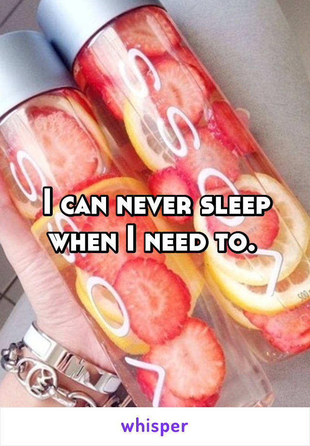 I can never sleep when I need to.