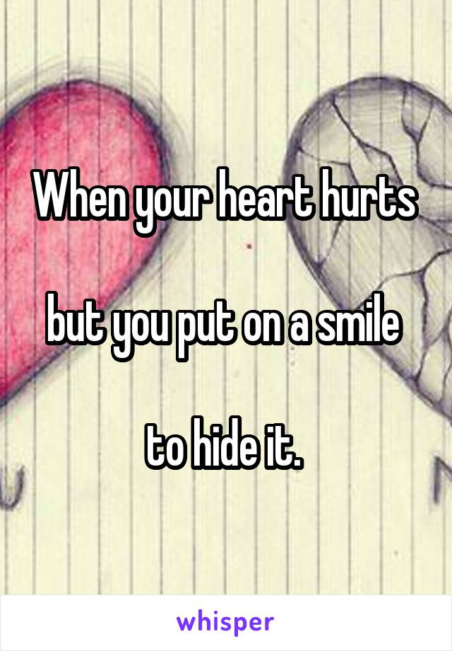 When your heart hurts   but you put on a smile   to hide it.