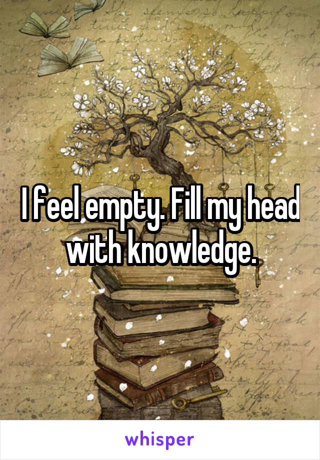 I feel empty. Fill my head with knowledge.