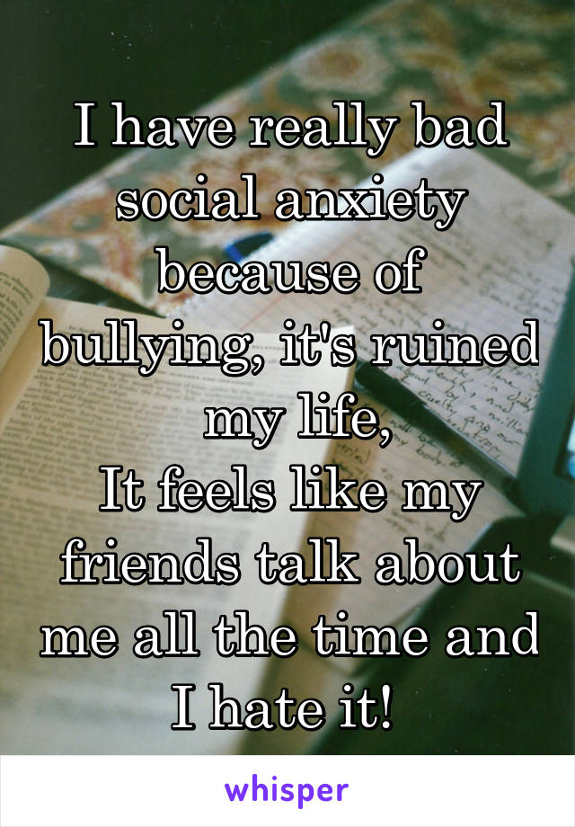 I have really bad social anxiety because of bullying, it's ruined  my life, It feels like my friends talk about me all the time and I hate it!
