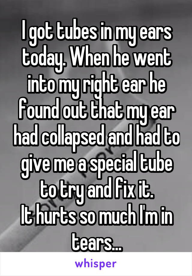 I got tubes in my ears today. When he went into my right ear he found out that my ear had collapsed and had to give me a special tube to try and fix it. It hurts so much I'm in tears...