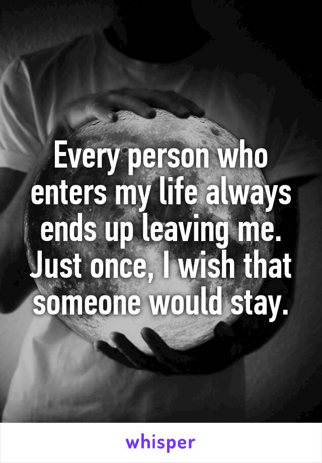 Every person who enters my life always ends up leaving me. Just once, I wish that someone would stay.