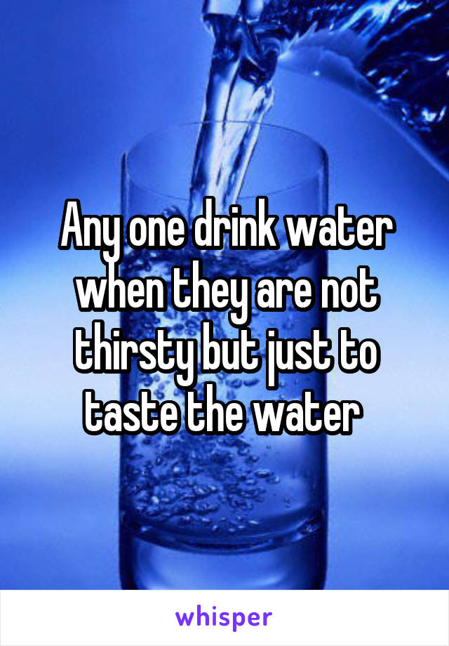 Any one drink water when they are not thirsty but just to taste the water