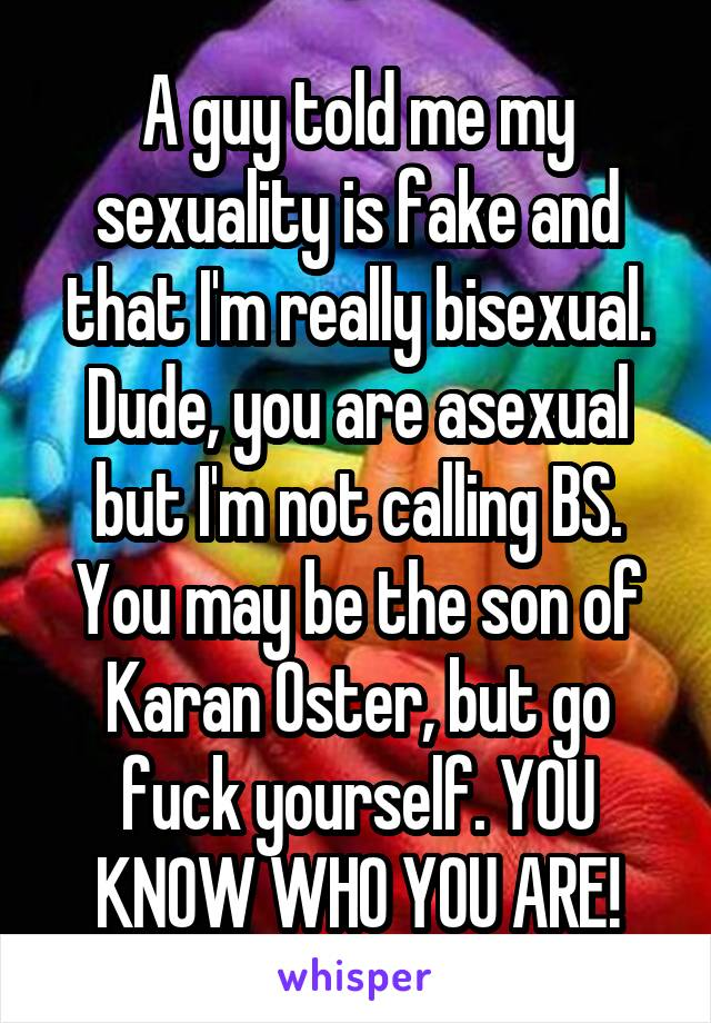 A guy told me my sexuality is fake and that I'm really bisexual. Dude, you are asexual but I'm not calling BS. You may be the son of Karan Oster, but go fuck yourself. YOU KNOW WHO YOU ARE!