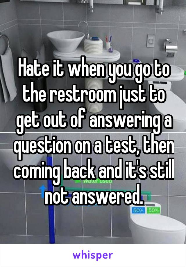 Hate it when you go to the restroom just to get out of answering a question on a test, then coming back and it's still not answered.