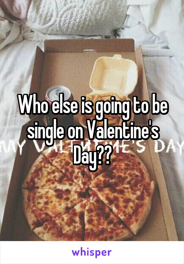 Who else is going to be single on Valentine's Day??