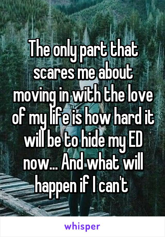 The only part that scares me about moving in with the love of my life is how hard it will be to hide my ED now... And what will happen if I can't