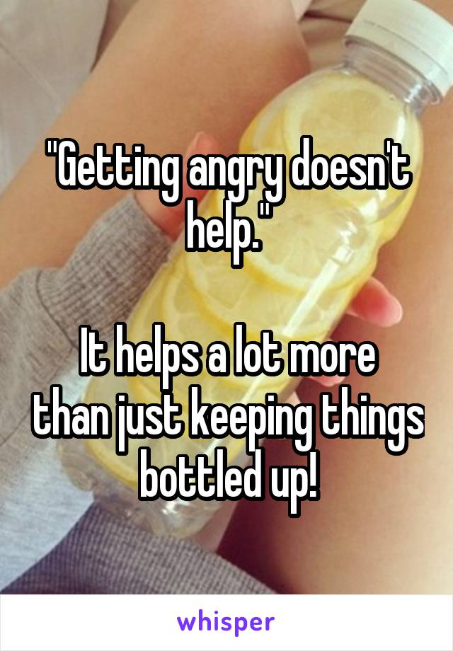 """Getting angry doesn't help.""  It helps a lot more than just keeping things bottled up!"