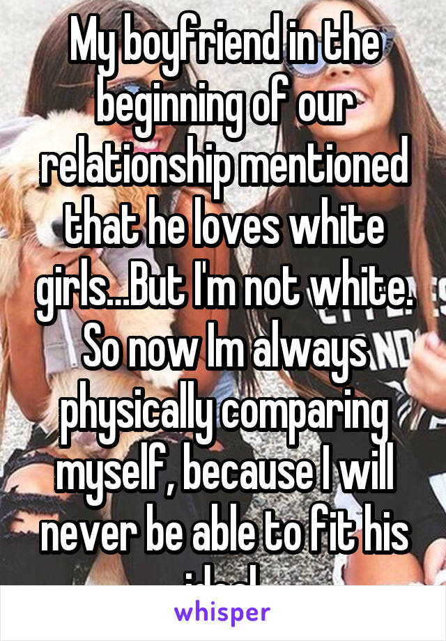 My boyfriend in the beginning of our relationship mentioned that he loves white girls…But I'm not white. So now Im always physically comparing myself, because I will never be able to fit his ideal.