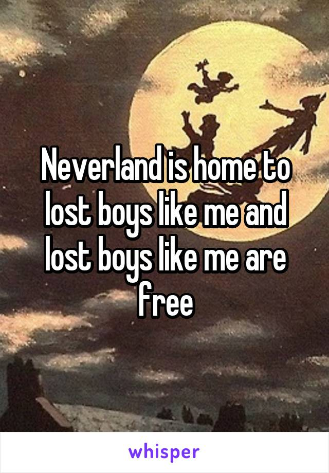 Neverland is home to lost boys like me and lost boys like me are free