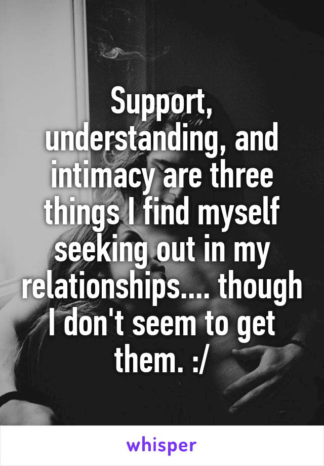 Support, understanding, and intimacy are three things I find myself seeking out in my relationships.... though I don't seem to get them. :/