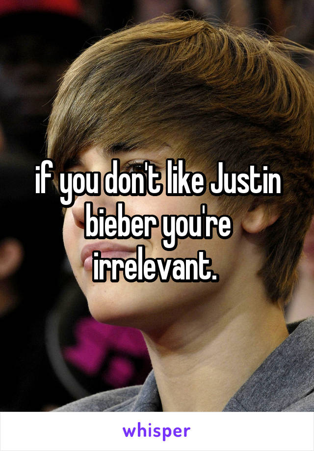 if you don't like Justin bieber you're irrelevant.