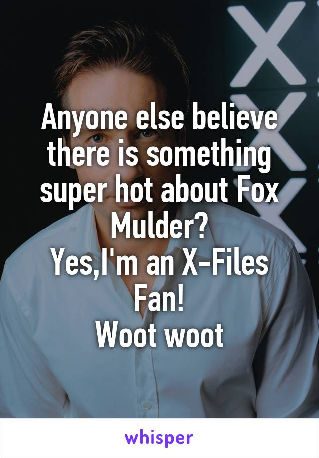 Anyone else believe there is something super hot about Fox Mulder? Yes,I'm an X-Files Fan! Woot woot