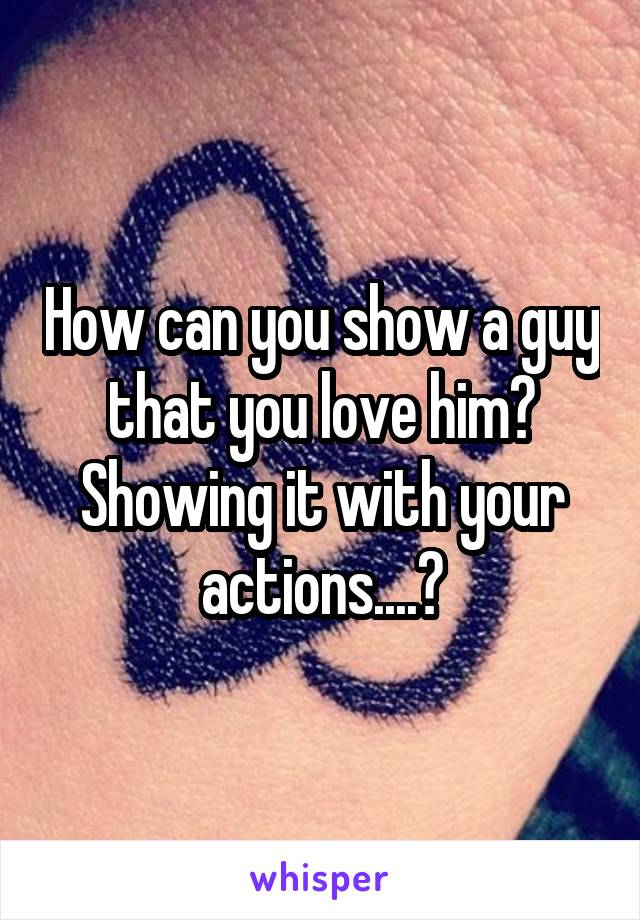 How can you show a guy that you love him? Showing it with your actions....?