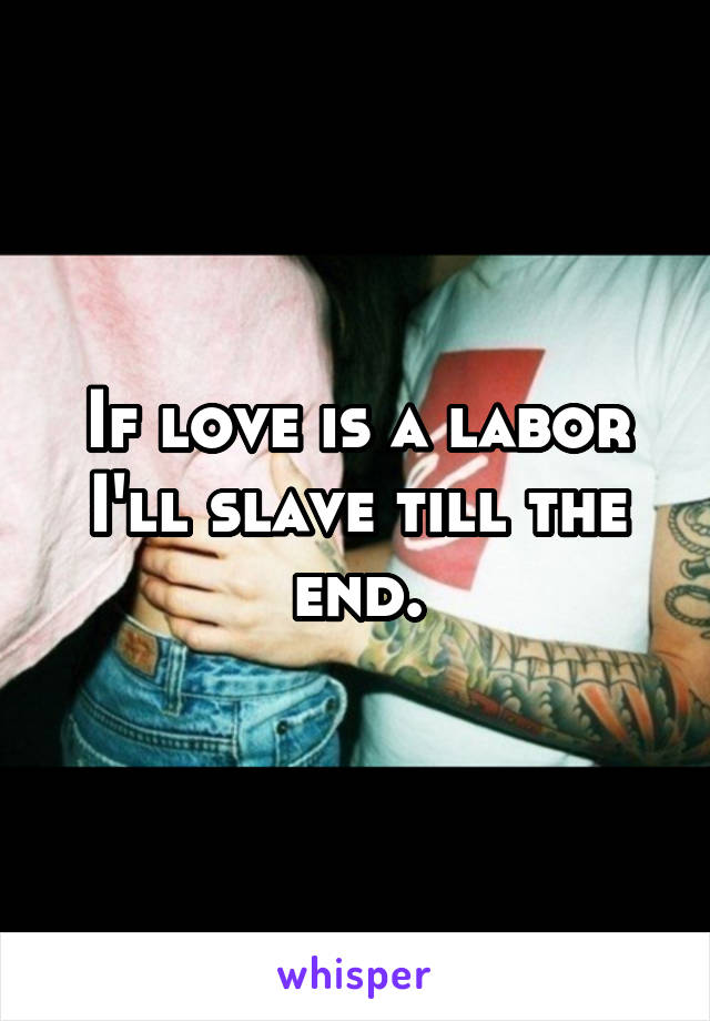 If love is a labor I'll slave till the end.