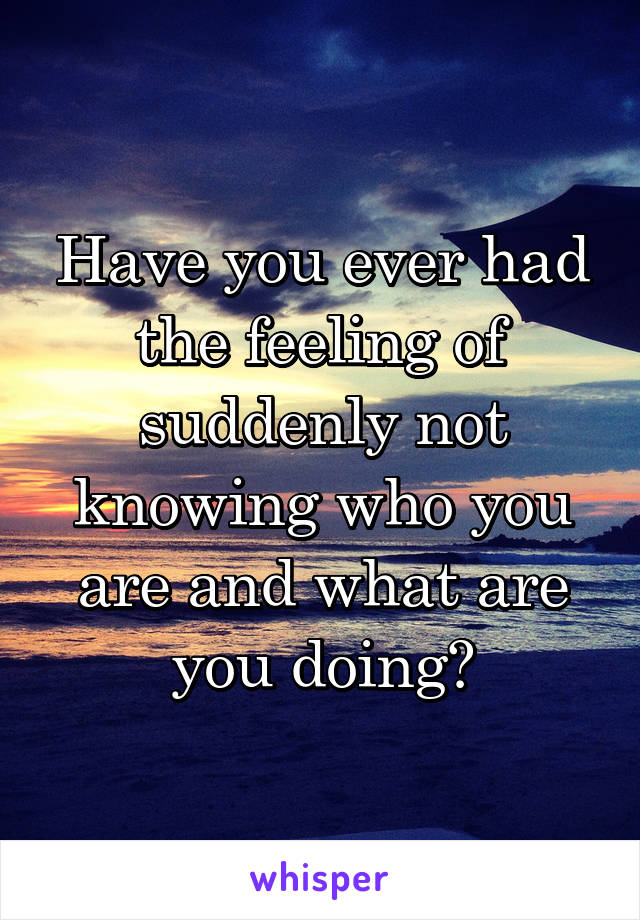 Have you ever had the feeling of suddenly not knowing who you are and what are you doing?