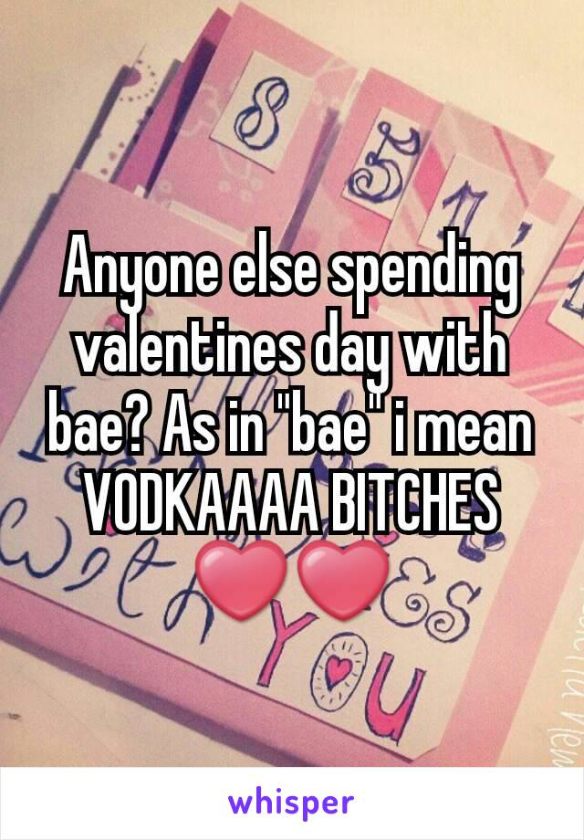 "Anyone else spending valentines day with bae? As in ""bae"" i mean VODKAAAA BITCHES❤❤"