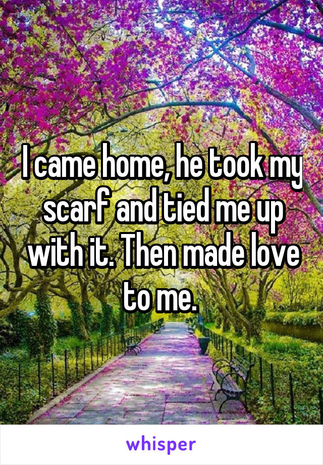I came home, he took my scarf and tied me up with it. Then made love to me.