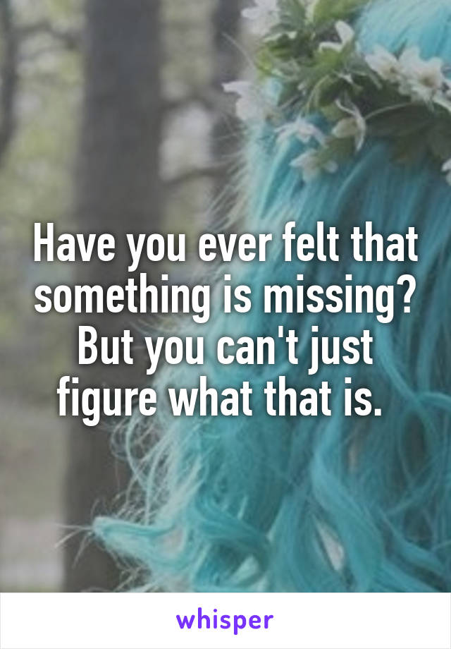 Have you ever felt that something is missing? But you can't just figure what that is.