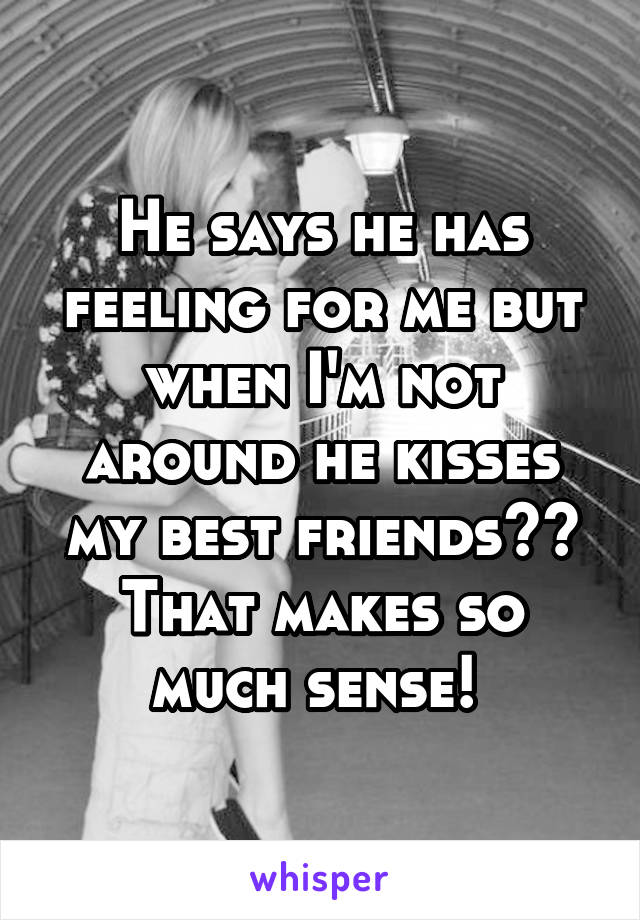 He says he has feeling for me but when I'm not around he kisses my best friends?? That makes so much sense!
