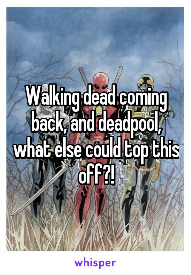 Walking dead coming back, and deadpool, what else could top this off?!