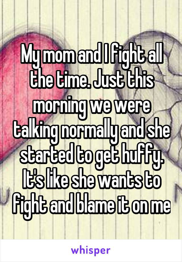My mom and I fight all the time. Just this morning we were talking normally and she started to get huffy. It's like she wants to fight and blame it on me