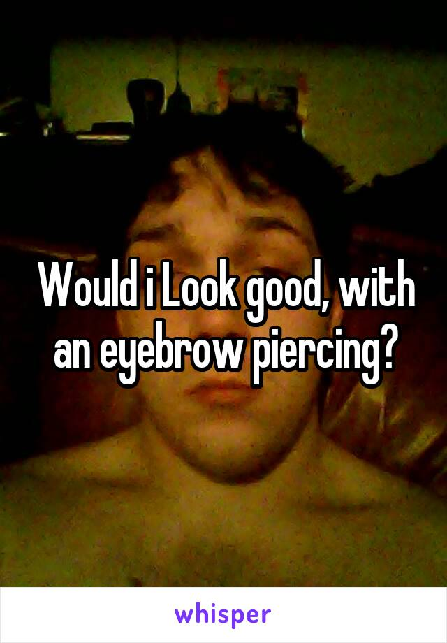 Would i Look good, with an eyebrow piercing?