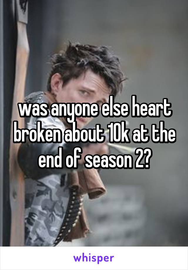was anyone else heart broken about 10k at the end of season 2?