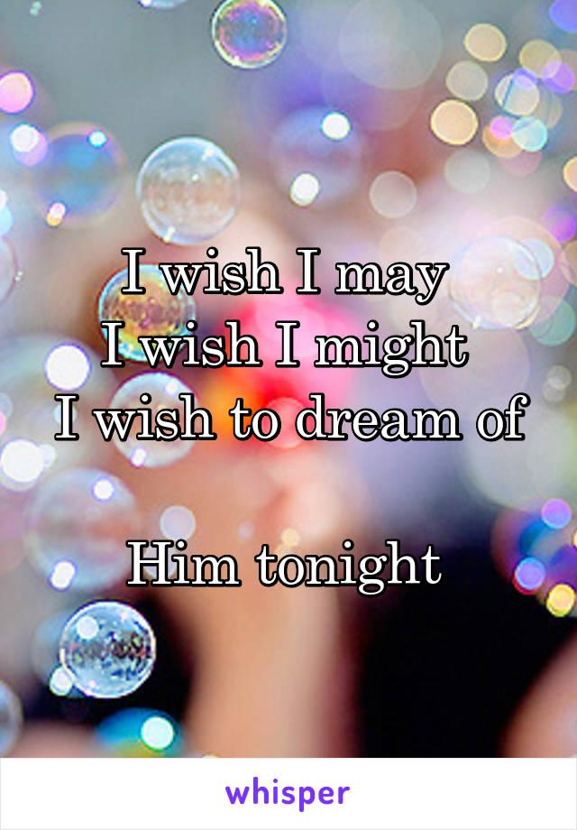 I wish I may  I wish I might  I wish to dream of  Him tonight
