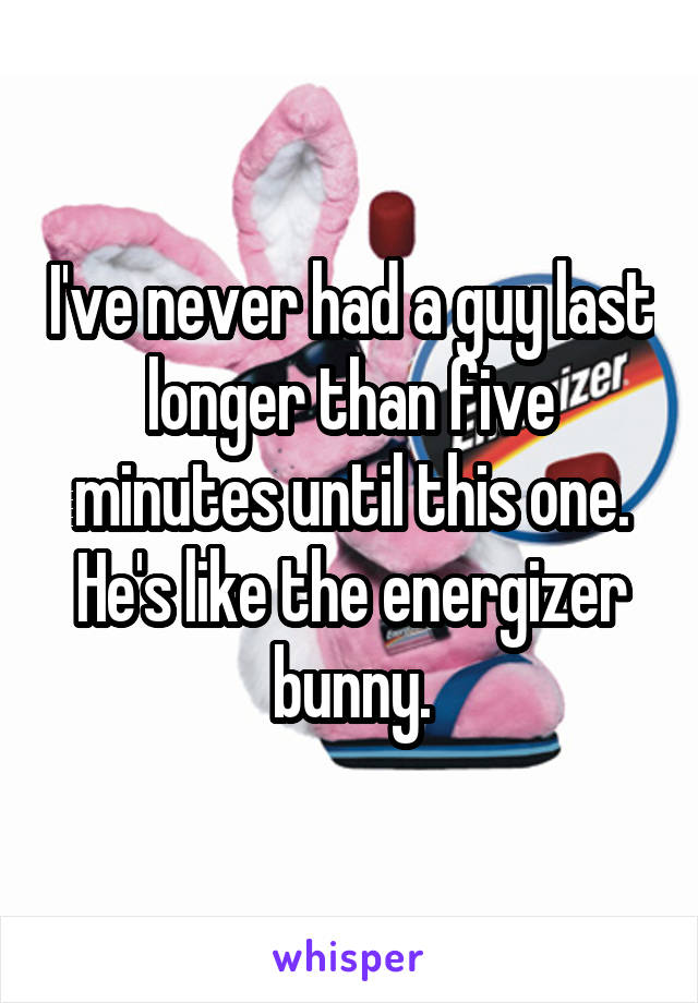 I've never had a guy last longer than five minutes until this one. He's like the energizer bunny.