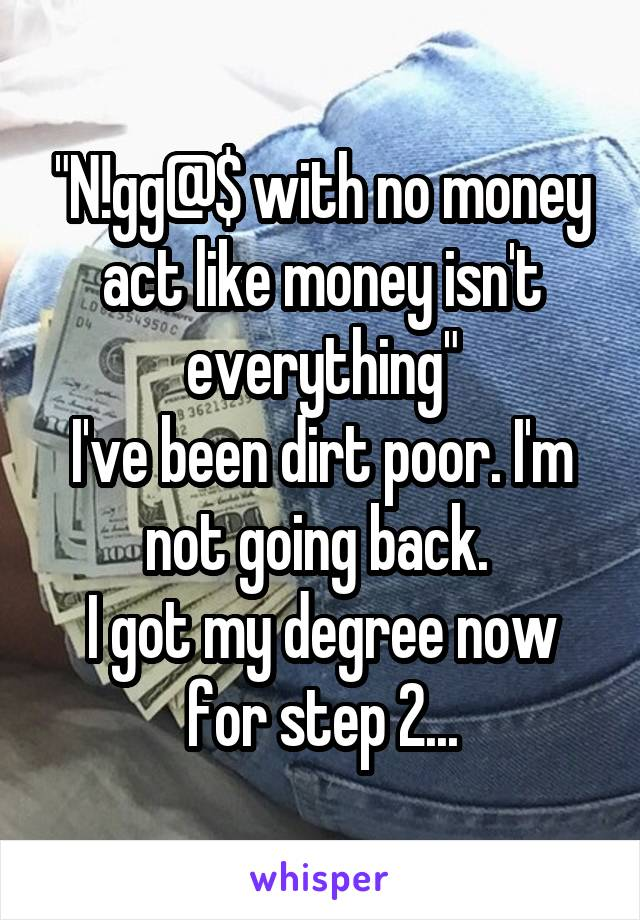 """N!gg@$ with no money act like money isn't everything"" I've been dirt poor. I'm not going back.  I got my degree now for step 2..."