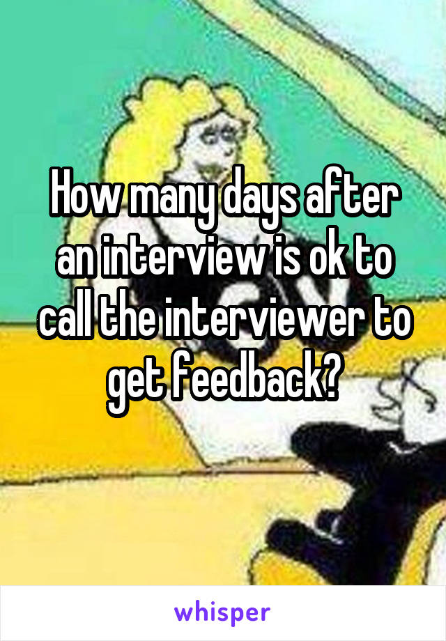 How many days after an interview is ok to call the interviewer to get feedback?