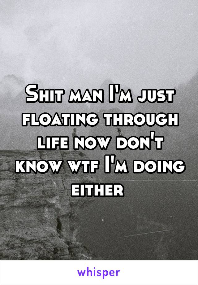 Shit man I'm just floating through life now don't know wtf I'm doing either