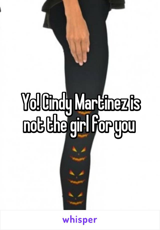 Yo! Cindy Martinez is not the girl for you