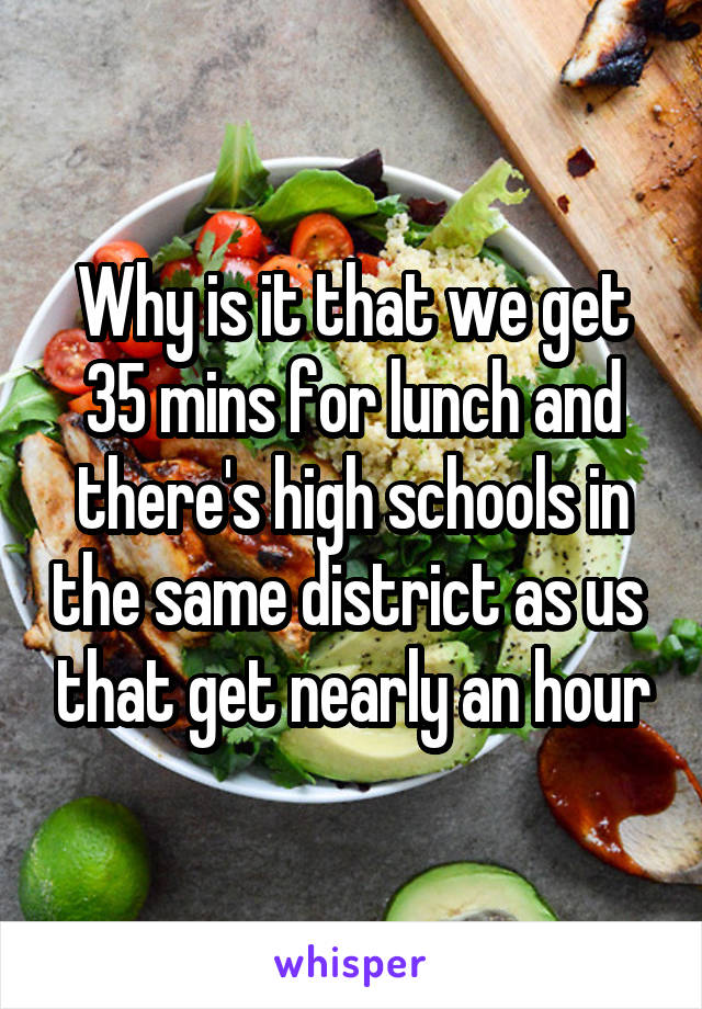 Why is it that we get 35 mins for lunch and there's high schools in the same district as us  that get nearly an hour