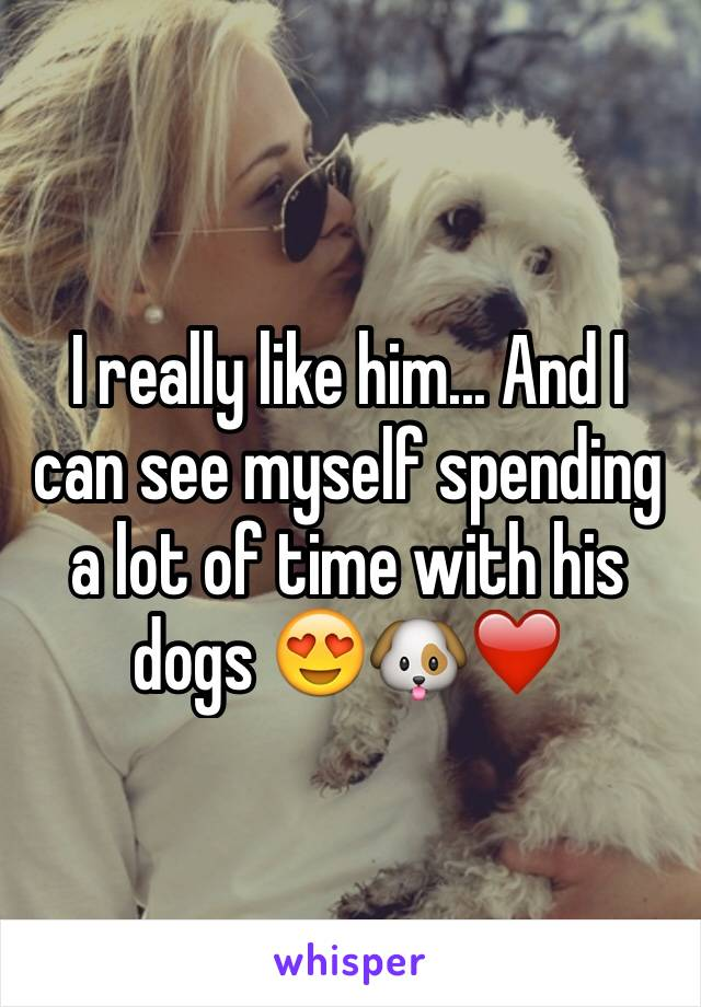 I really like him... And I can see myself spending a lot of time with his dogs 😍🐶❤️