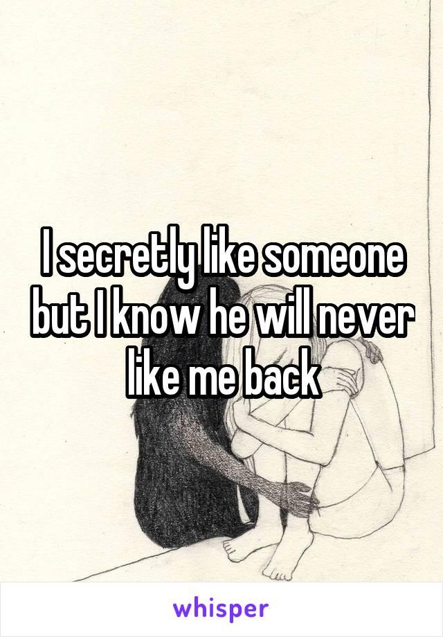 I secretly like someone but I know he will never like me back