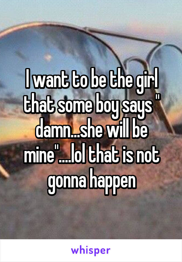 "I want to be the girl that some boy says "" damn...she will be mine""....lol that is not gonna happen"