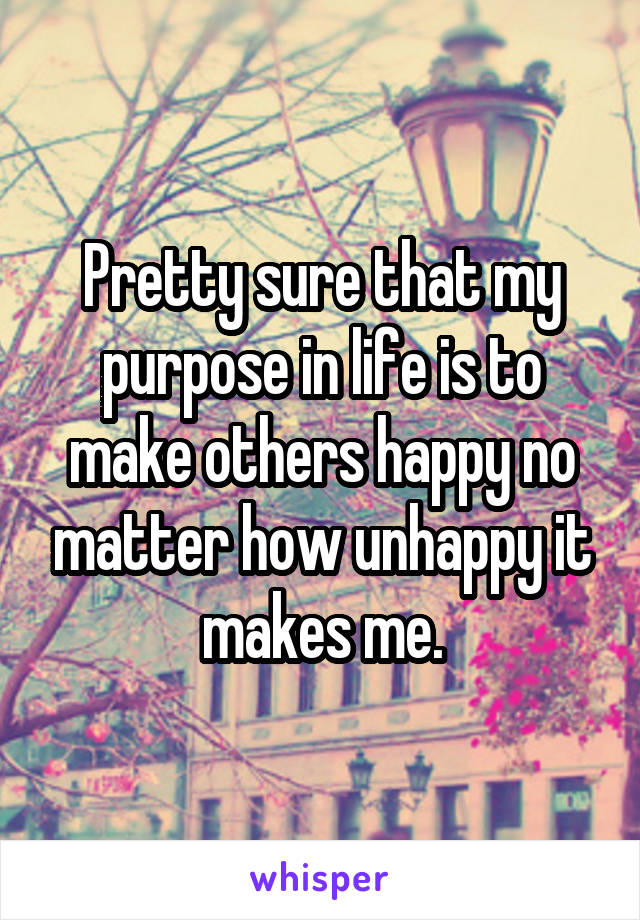Pretty sure that my purpose in life is to make others happy no matter how unhappy it makes me.
