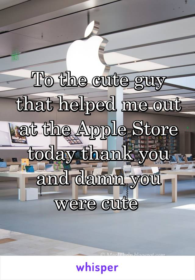 To the cute guy that helped me out at the Apple Store today thank you and damn you were cute
