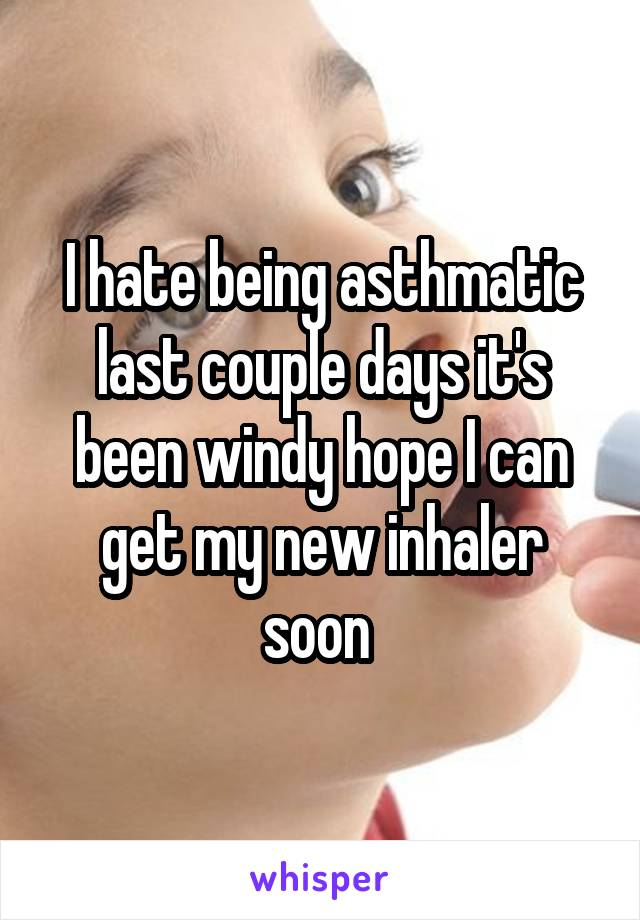 I hate being asthmatic last couple days it's been windy hope I can get my new inhaler soon
