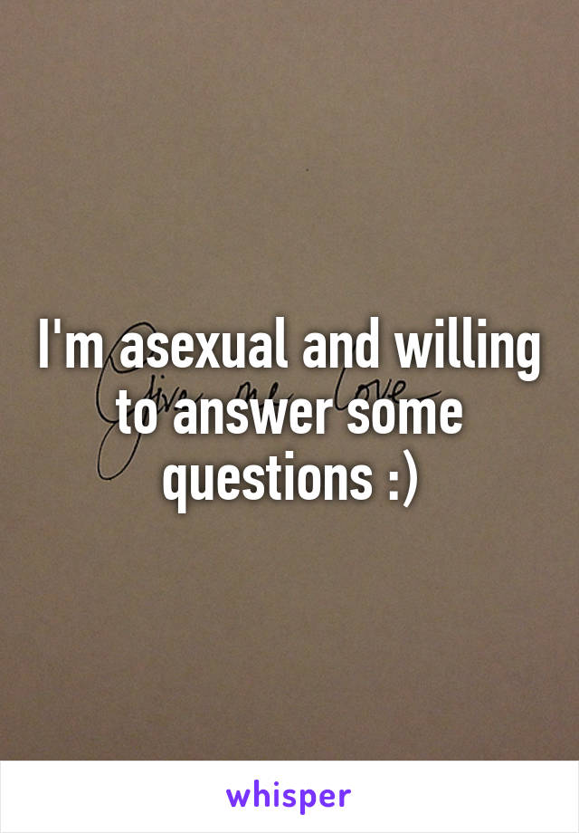I'm asexual and willing to answer some questions :)
