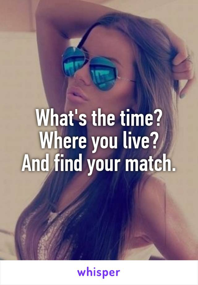 What's the time? Where you live? And find your match.