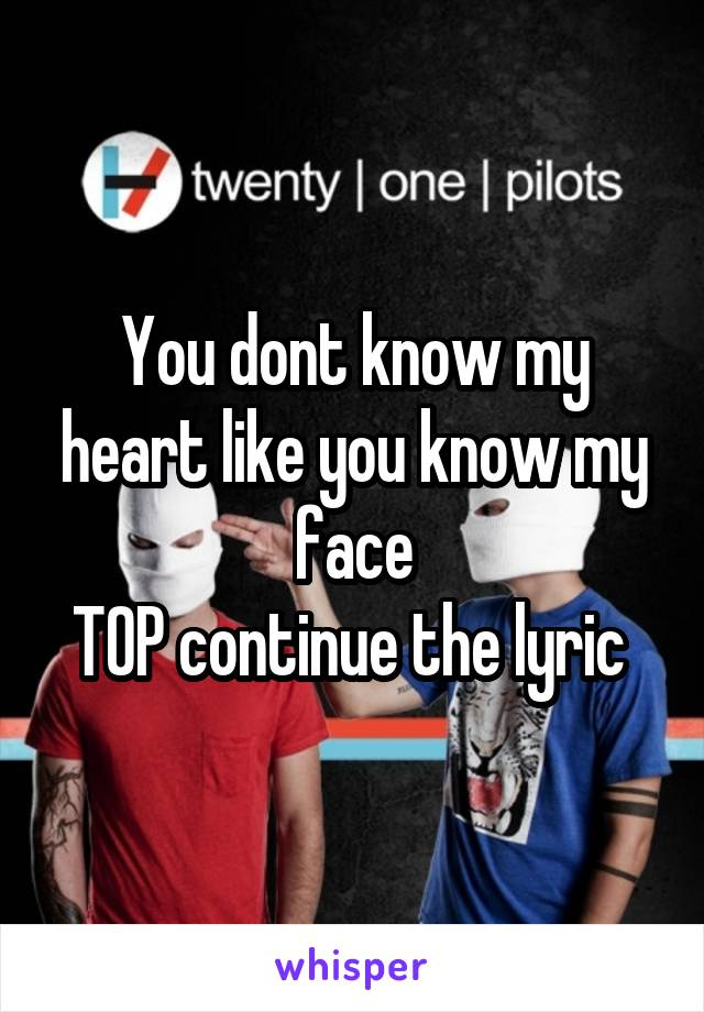 You dont know my heart like you know my face T0P continue the lyric