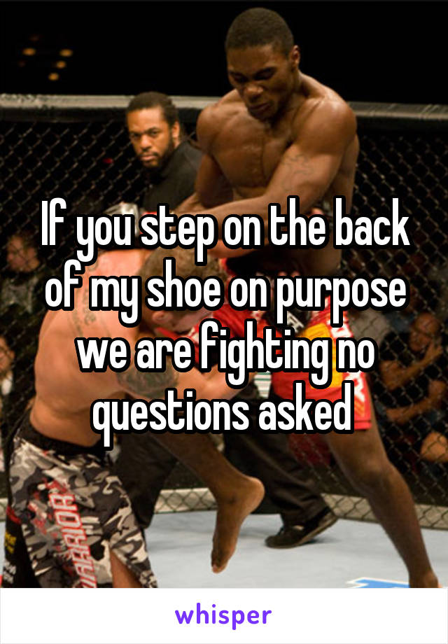 If you step on the back of my shoe on purpose we are fighting no questions asked