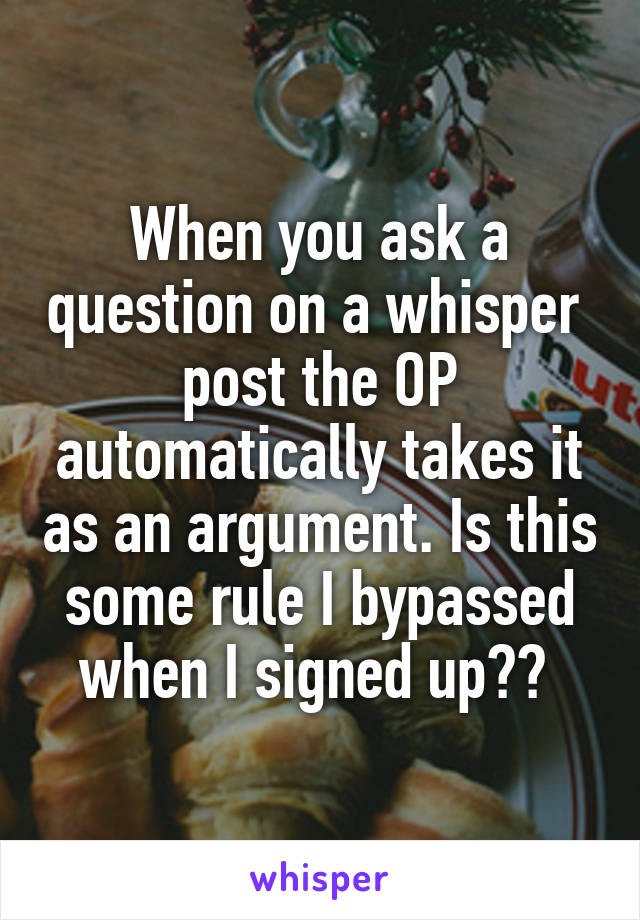 When you ask a question on a whisper  post the OP automatically takes it as an argument. Is this some rule I bypassed when I signed up??