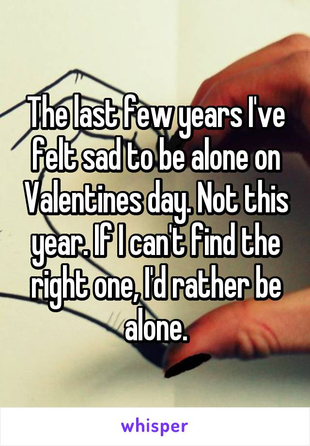 The last few years I've felt sad to be alone on Valentines day. Not this year. If I can't find the right one, I'd rather be alone.