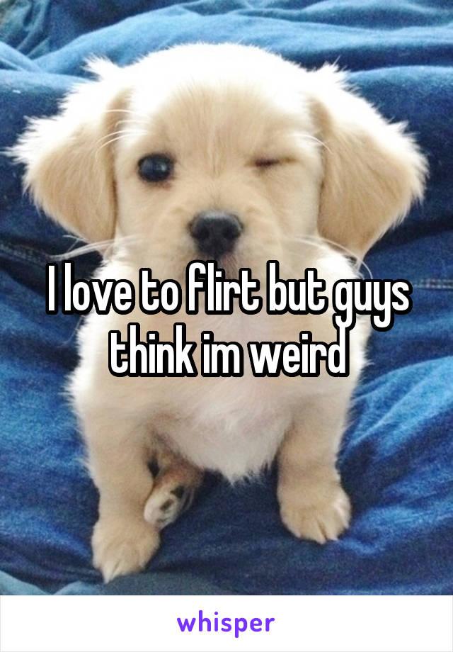 I love to flirt but guys think im weird