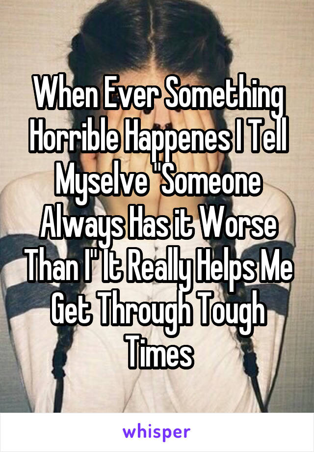 "When Ever Something Horrible Happenes I Tell Myselve ""Someone Always Has it Worse Than I"" It Really Helps Me Get Through Tough Times"