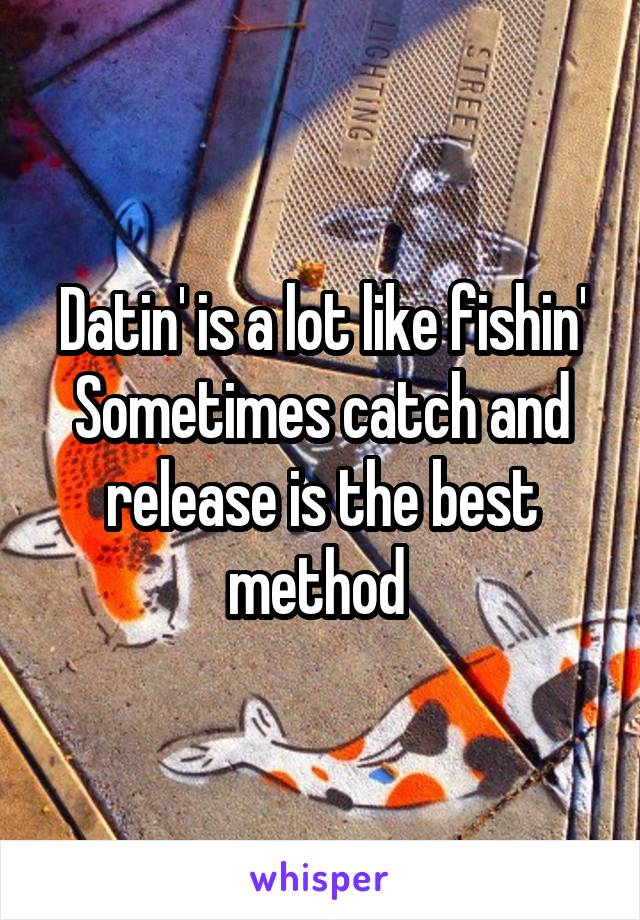Datin' is a lot like fishin' Sometimes catch and release is the best method
